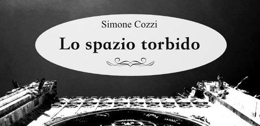 """""""Lo spazio torbido"""", l'ultimo romanzo di Simone Cozzi"""